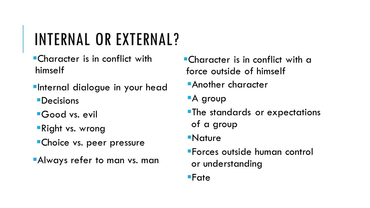 internal and external conflicts Internal conflicts are those that take place within the mind of a person, while external conflicts take place between a person or group and another entity of some kind internal conflicts often have to do with resolving a moral dilemma or making a decision external conflicts often deal with.