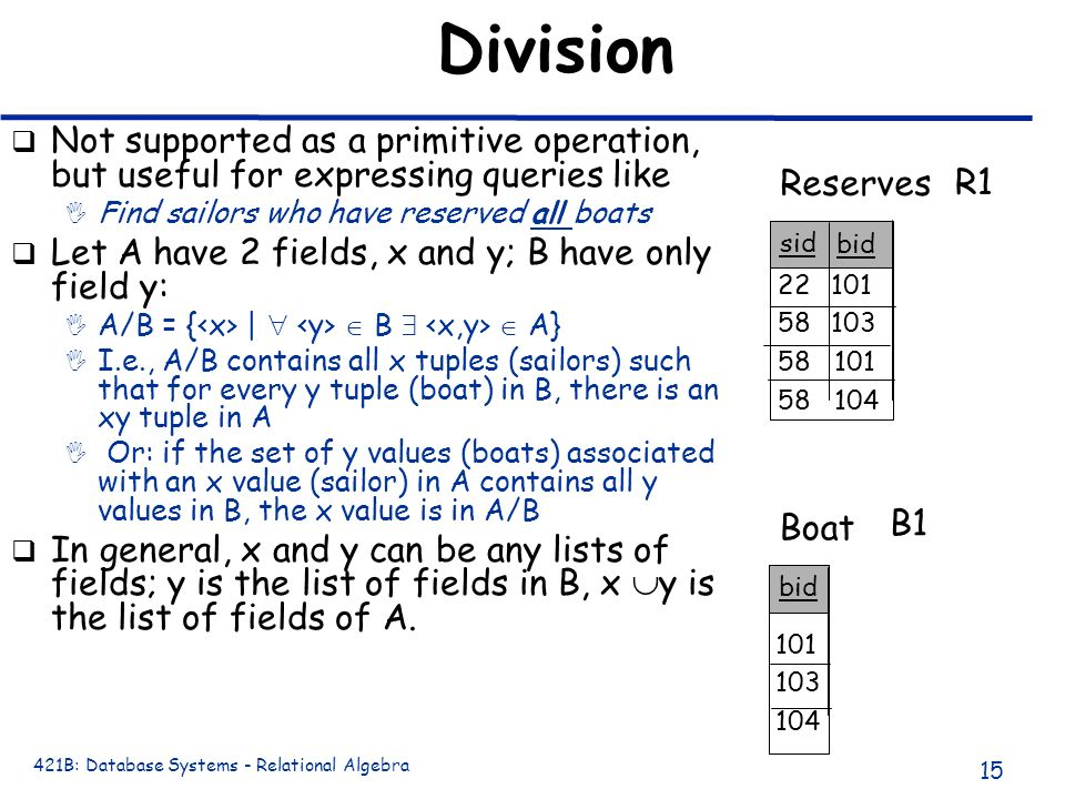 Division Not supported as a primitive operation, but useful for expressing queries like. Find sailors who have reserved all boats.