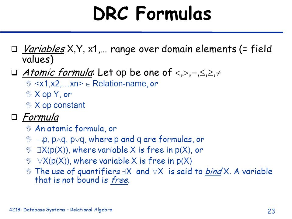 DRC Formulas Variables X,Y, x1,… range over domain elements (= field values) Atomic formula: Let op be one of ,,,,,