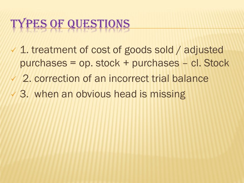 Types of questions 1. treatment of cost of goods sold / adjusted purchases = op. stock + purchases – cl. Stock.