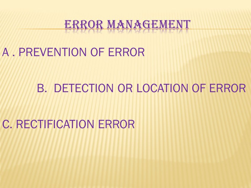 Error management A . PREVENTION OF ERROR B. DETECTION OR LOCATION OF ERROR C. RECTIFICATION ERROR