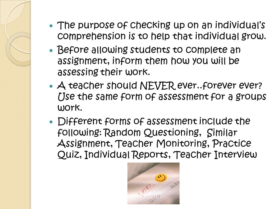 The purpose of checking up on an individual's comprehension is to help that individual grow.