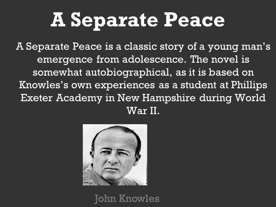 a separate peace war War touches everyone in some way however, very few prefer to describe their involvement with it yet john knowles, the writer of a separate peace, touches upon many themes involving war knowles displays these themes and attitudes of war in his book, a separate peace these attitudes are best .
