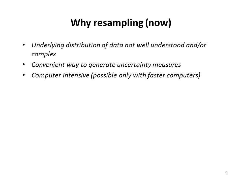 Why resampling (now) Underlying distribution of data not well understood and/or complex. Convenient way to generate uncertainty measures.
