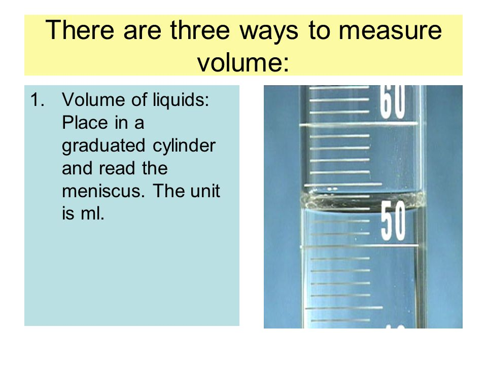 There are three ways to measure volume: