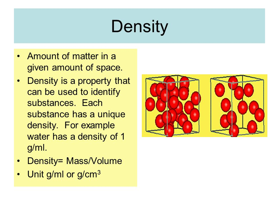 Density Amount of matter in a given amount of space.