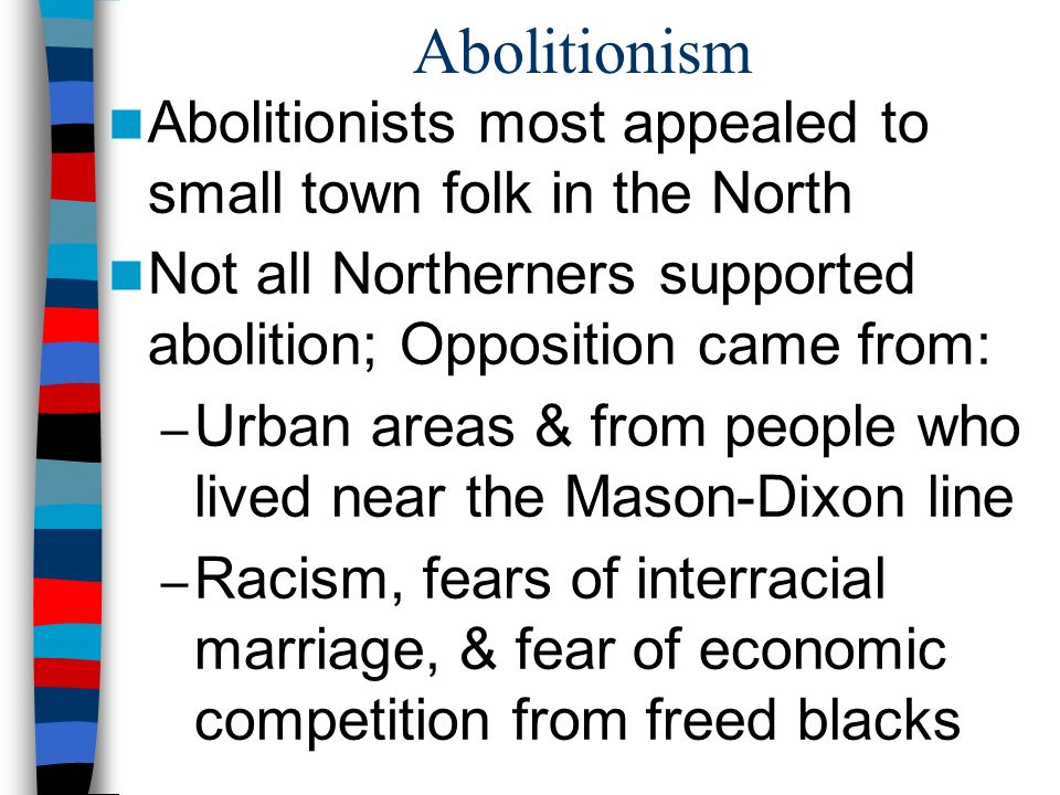 northerners are not true abolitionists Abolitionism (or the abolitionist movement) is the movement to end slavery this term can be used formally or informally this term can be used formally or informally in western europe and the americas , abolitionism is a historical movement in effort to end the african and indian slave trade and set slaves free.