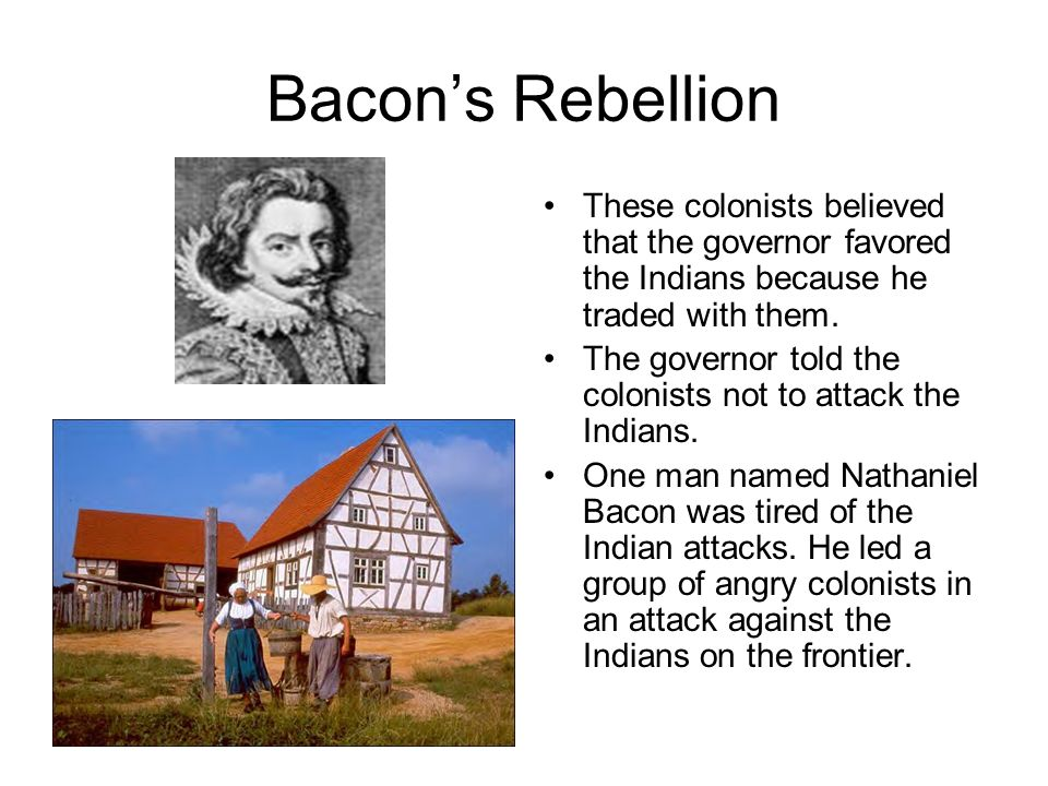 factors that led to the bacons rebellion Another major factor that caused bacon's rebellion was the american indians  although some were peaceful, many were not with many of the tribes shifting.