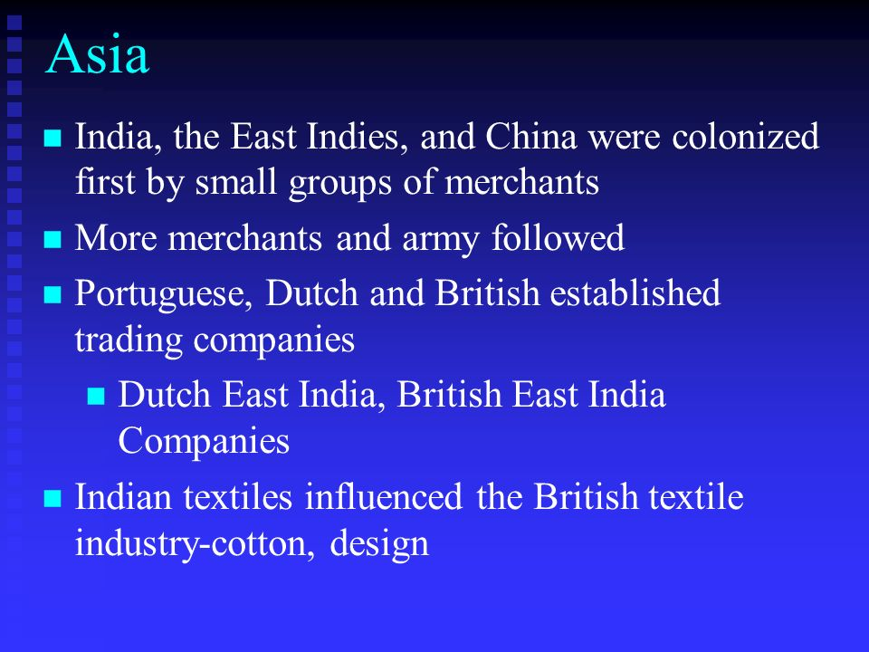 Asia India, the East Indies, and China were colonized first by small groups of merchants. More merchants and army followed.