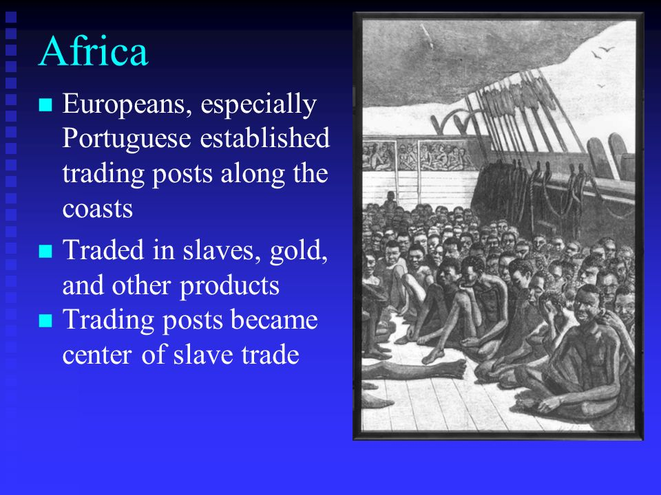 Africa Europeans, especially Portuguese established trading posts along the coasts. Traded in slaves, gold, and other products.