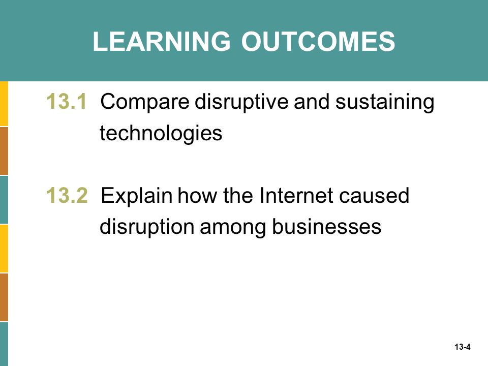 LEARNING OUTCOMES 13.1 Compare disruptive and sustaining technologies 13.2 Explain how the Internet caused disruption among businesses