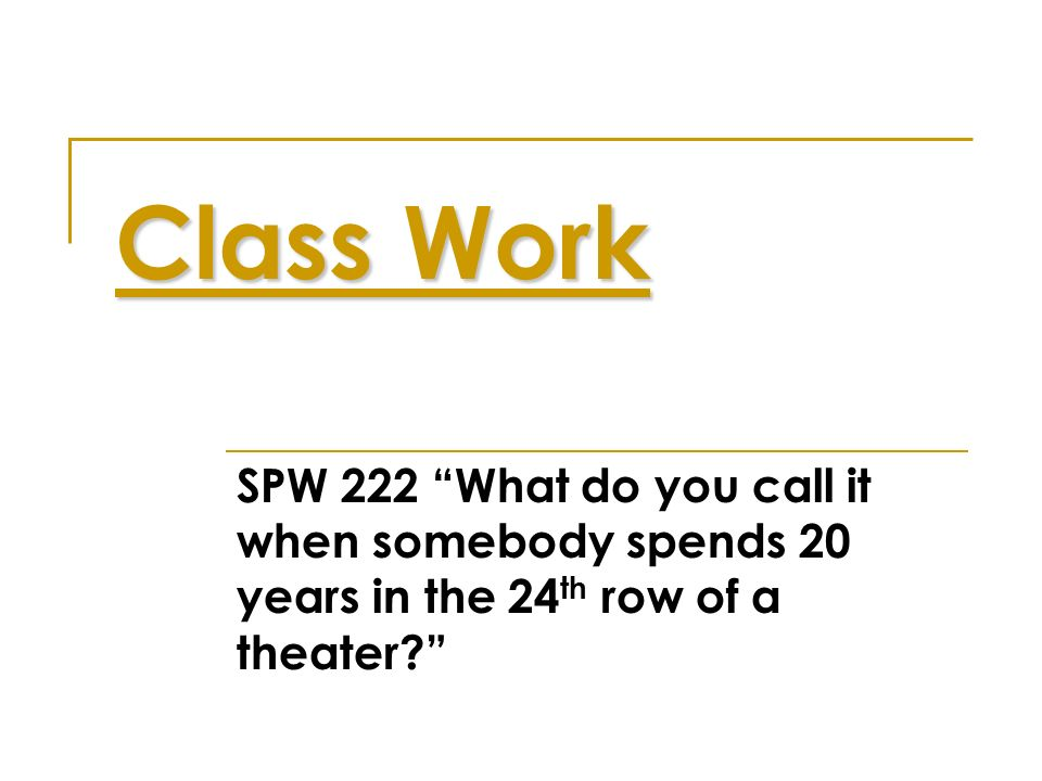 Class Work SPW 222 What do you call it when somebody spends 20 years in the 24th row of a theater