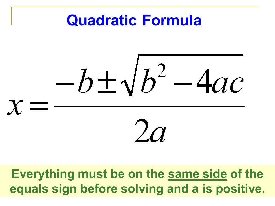 Quadratic Formula Everything must be on the same side of the equals sign before solving and a is positive.