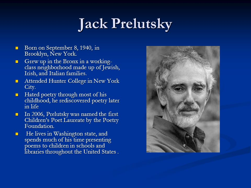 jack prelutsky Jack prelutsky was born on september 8, 1940 in brooklyn, new york to charles, an electrician, and dorothea, a homemaker while he was still a baby, a fire killed his family and he was saved by his uncle charlie, who was a dad of 56.