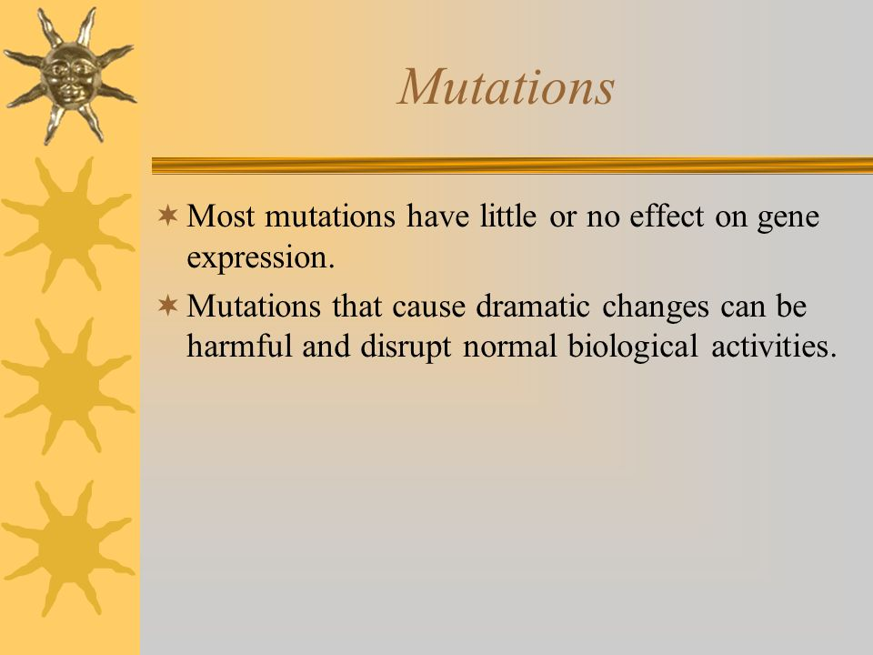 Mutations Most mutations have little or no effect on gene expression.