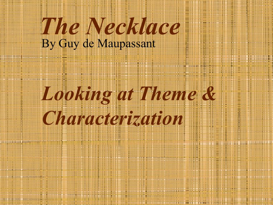 the necklace by guy de maupassant looking at theme  1 the necklace by guy de maupassant looking at theme characterization