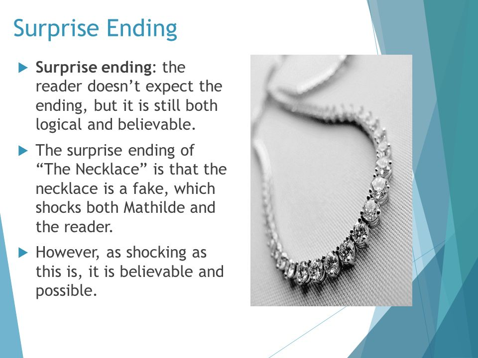 the necklace by guy de maupassant is a story of discontentment L borrows a necklace to fit in with the rich people she envies, but the loss of the necklace results in her being poorer than she was in the first place 2after mme l loses the necklace & must repay the debt, she endures 10 years of hardship only to find out the necklace is a fake.