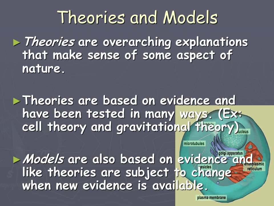 Theories and Models Theories are overarching explanations that make sense of some aspect of nature.