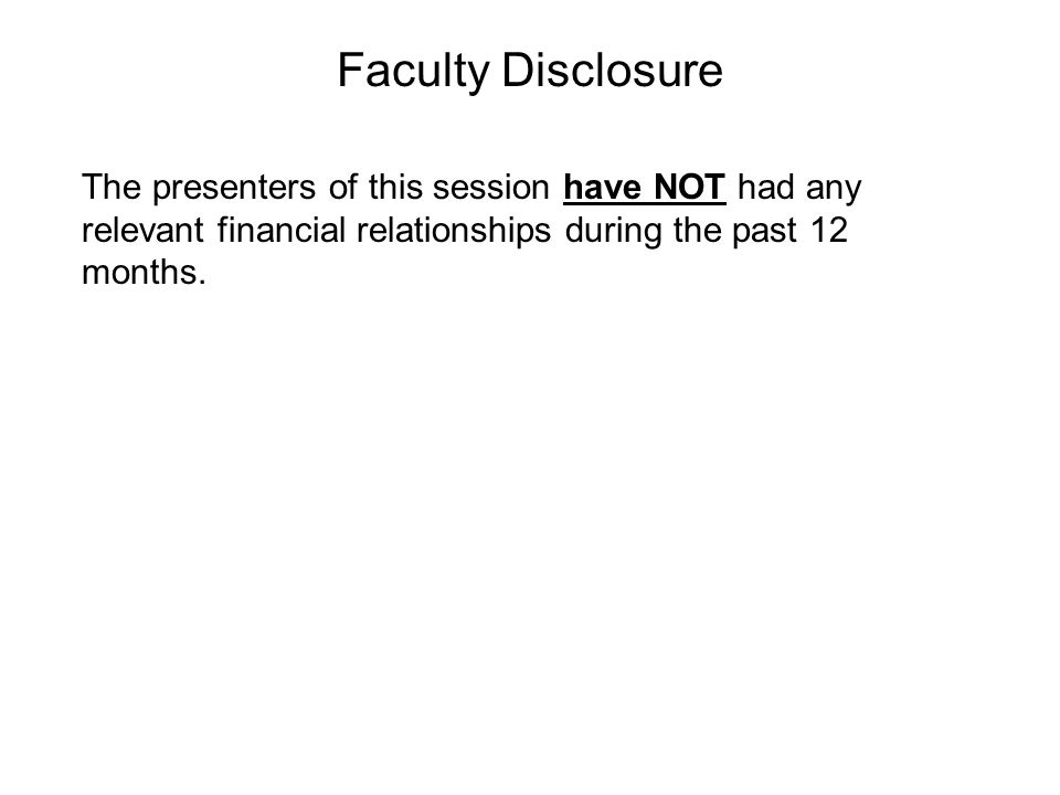 Faculty Disclosure The presenters of this session have NOT had any relevant financial relationships during the past 12 months.