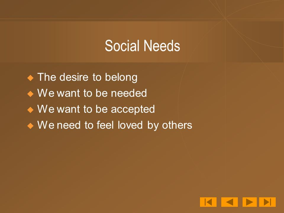 Social Needs The desire to belong We want to be needed