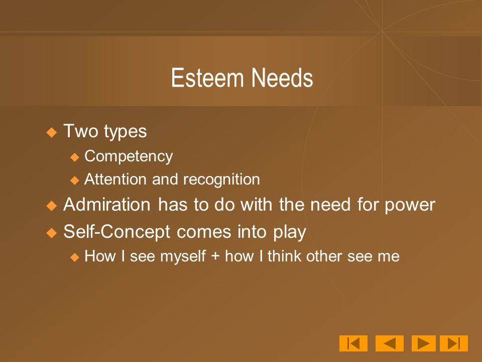 Esteem Needs Two types Admiration has to do with the need for power