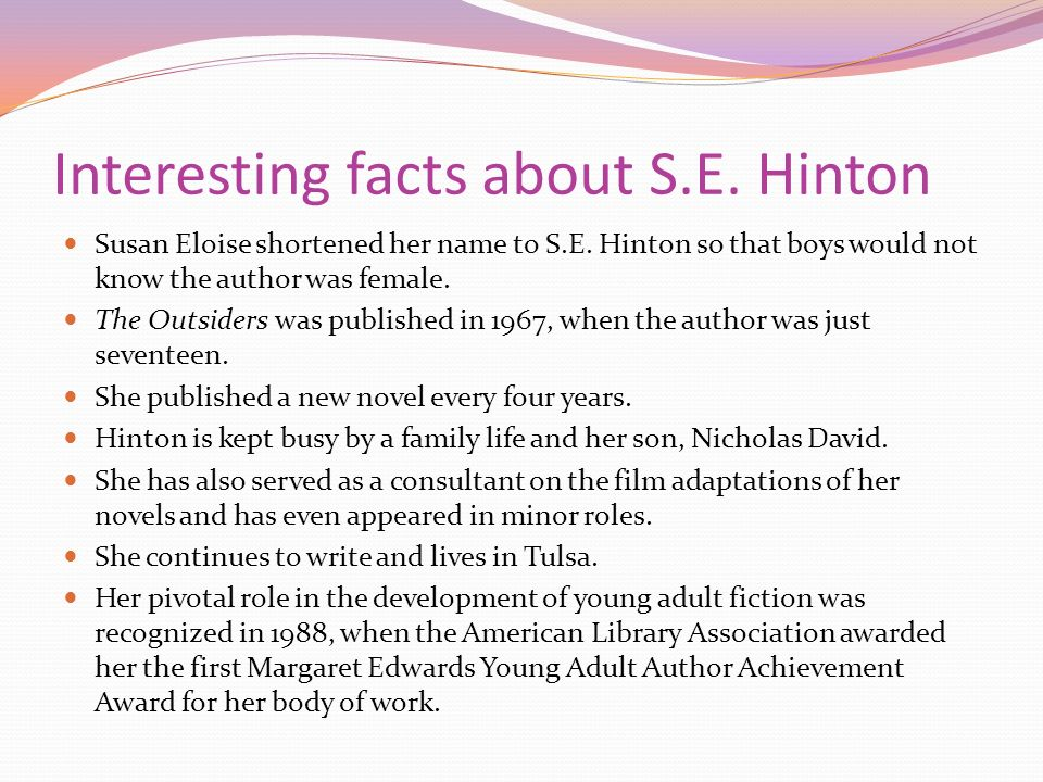 susan eloise hinton life essay 'the outsiders,' a young adult novel by s e hinton, is a story of violence, class   though pony is a greaser based on the neighborhood he lives in, he is in.