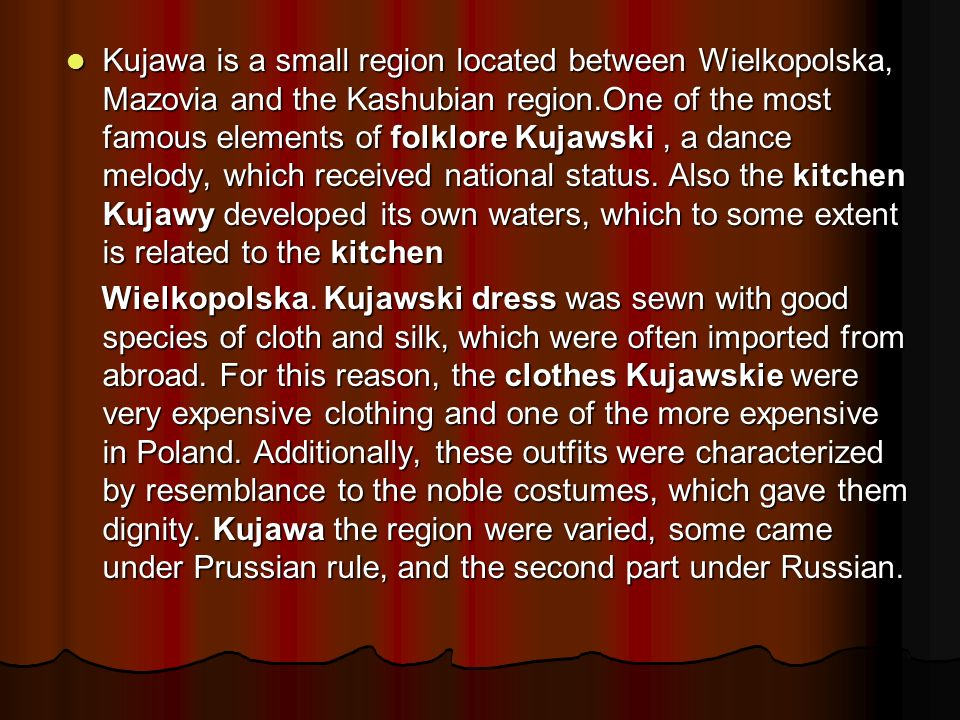 Kujawa is a small region located between Wielkopolska, Mazovia and the Kashubian region.One of the most famous elements of folklore Kujawski , a dance melody, which received national status. Also the kitchen Kujawy developed its own waters, which to some extent is related to the kitchen