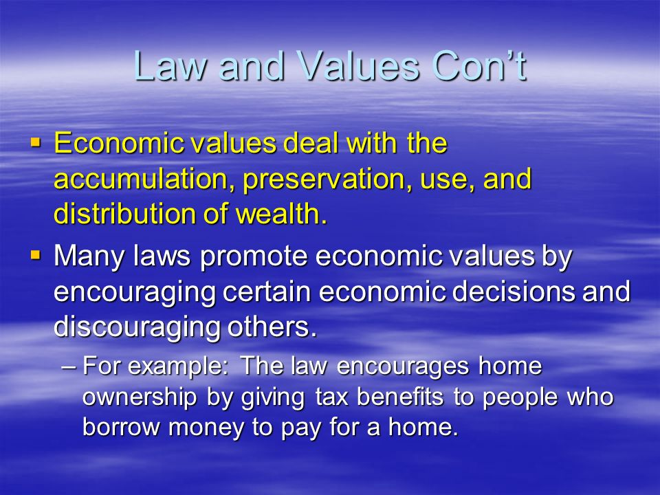 Law and Values Con't Economic values deal with the accumulation, preservation, use, and distribution of wealth.