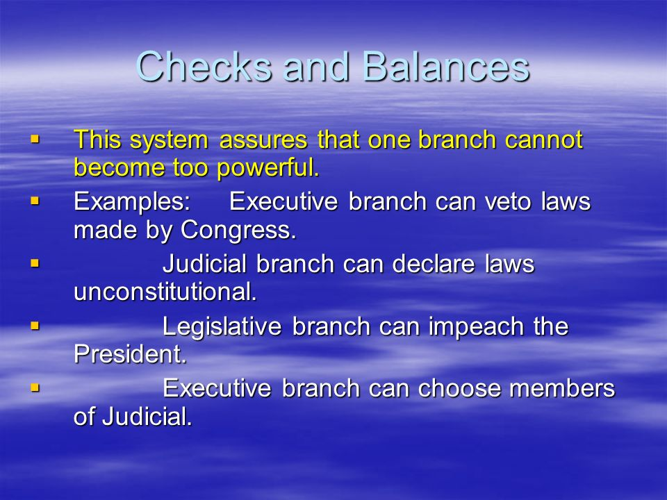 Checks and Balances This system assures that one branch cannot become too powerful. Examples: Executive branch can veto laws made by Congress.