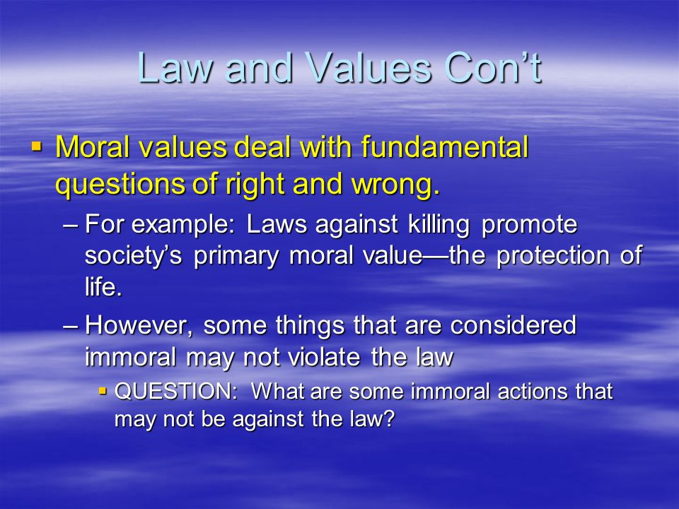 Law and Values Con't Moral values deal with fundamental questions of right and wrong.