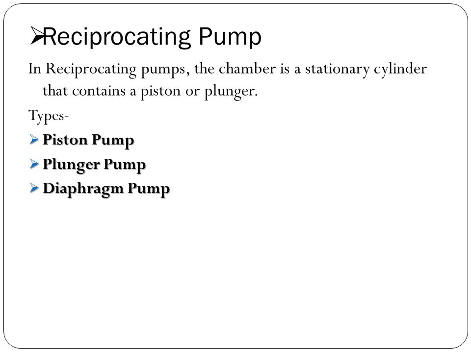 Reciprocating Pump In Reciprocating pumps, the chamber is a stationary cylinder that contains a piston or plunger.
