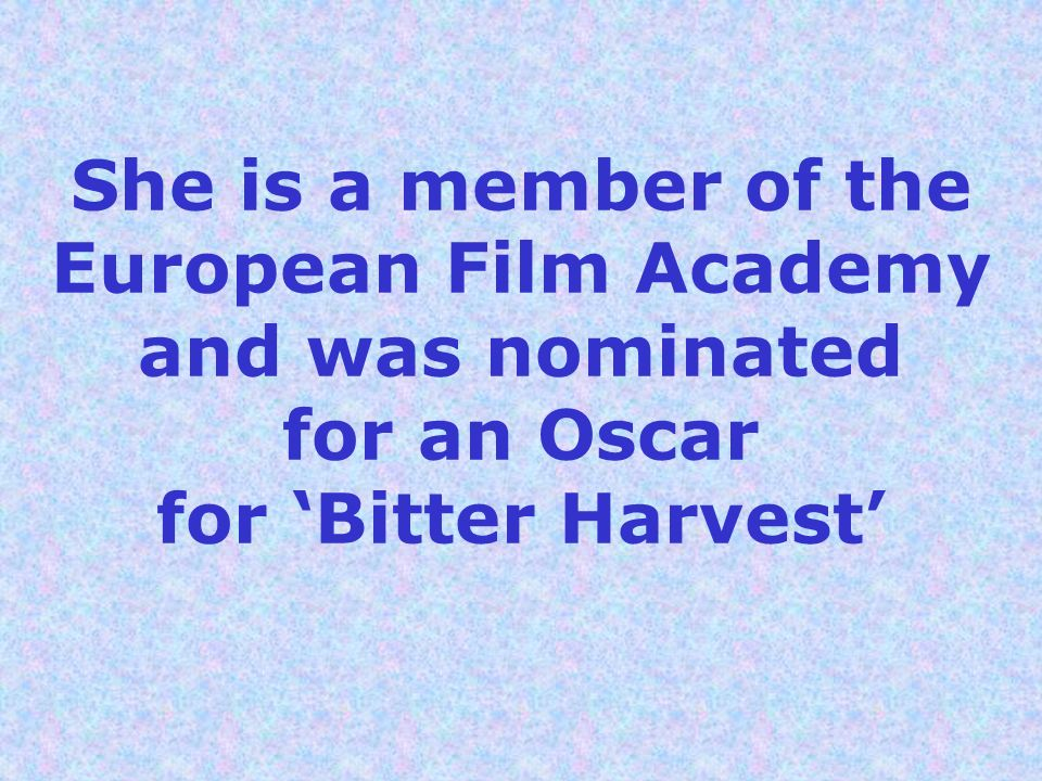 She is a member of the European Film Academy and was nominated for an Oscar for 'Bitter Harvest'