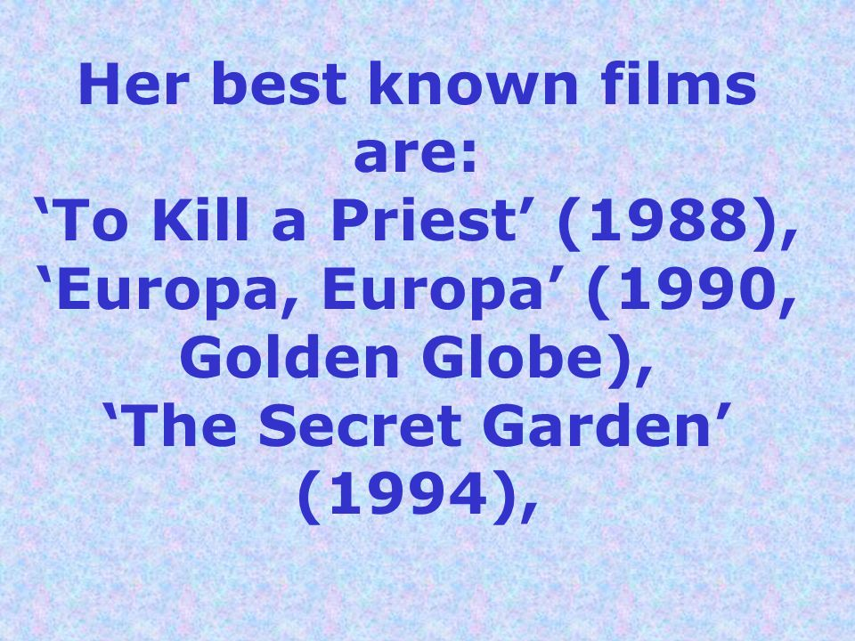 Her best known films are: 'To Kill a Priest' (1988), 'Europa, Europa' (1990, Golden Globe), 'The Secret Garden' (1994),