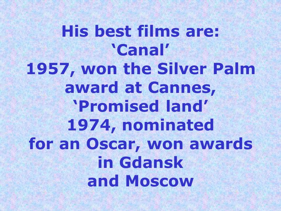 His best films are: 'Canal' 1957, won the Silver Palm award at Cannes, 'Promised land' 1974, nominated for an Oscar, won awards in Gdansk and Moscow