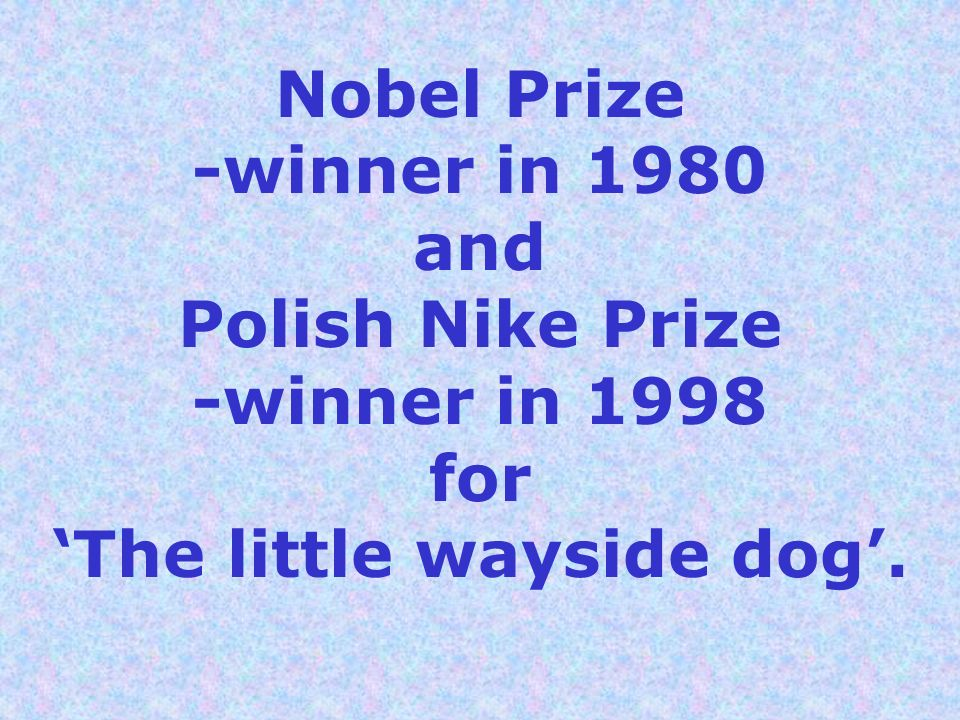 Nobel Prize -winner in 1980 and Polish Nike Prize -winner in 1998 for 'The little wayside dog'.