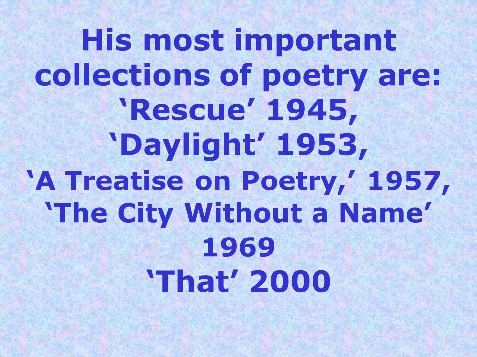 His most important collections of poetry are: 'Rescue' 1945, 'Daylight' 1953, 'A Treatise on Poetry,' 1957, 'The City Without a Name' 1969 'That' 2000