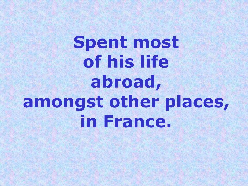 Spent most of his life abroad, amongst other places, in France.