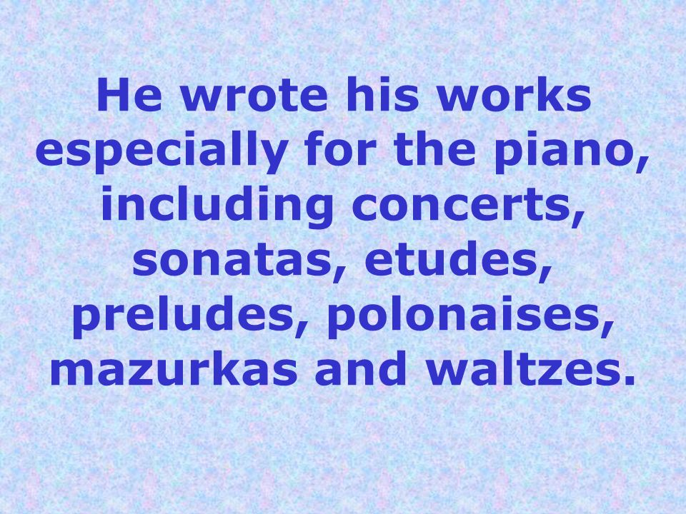 He wrote his works especially for the piano, including concerts, sonatas, etudes, preludes, polonaises, mazurkas and waltzes.