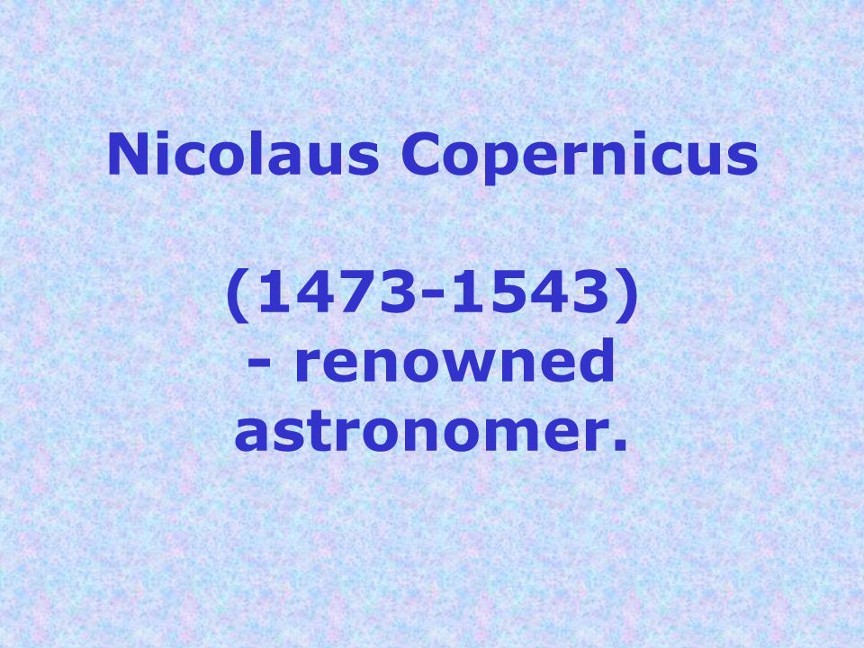 Nicolaus Copernicus (1473-1543) - renowned astronomer.
