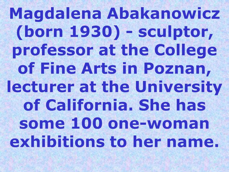 Magdalena Abakanowicz (born 1930) - sculptor, professor at the College of Fine Arts in Poznan, lecturer at the University of California.
