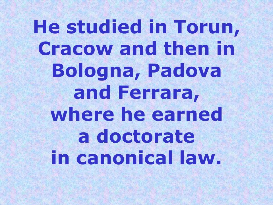 He studied in Torun, Cracow and then in Bologna, Padova and Ferrara, where he earned a doctorate in canonical law.