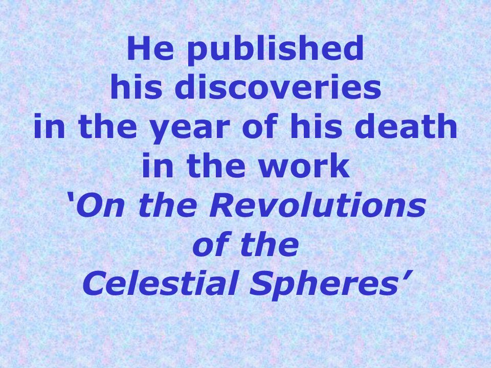 He published his discoveries in the year of his death in the work 'On the Revolutions of the Celestial Spheres'