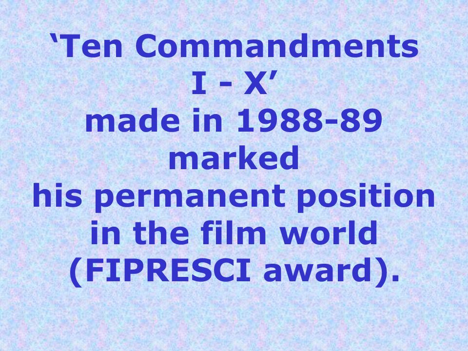 'Ten Commandments I - X' made in 1988-89 marked his permanent position in the film world (FIPRESCI award).