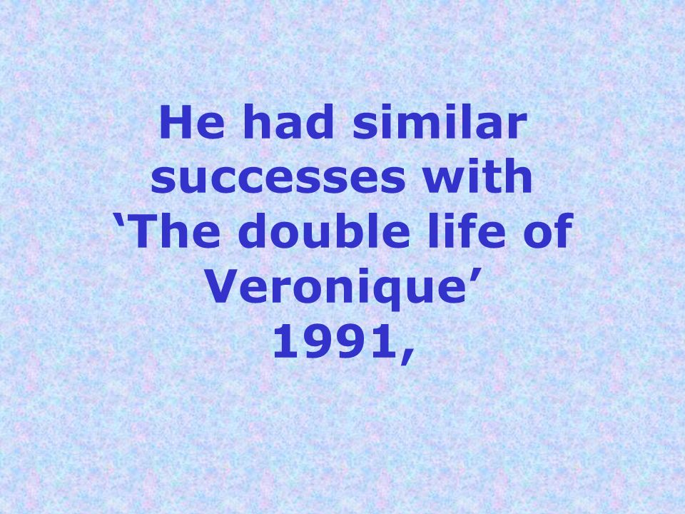 He had similar successes with 'The double life of Veronique' 1991,