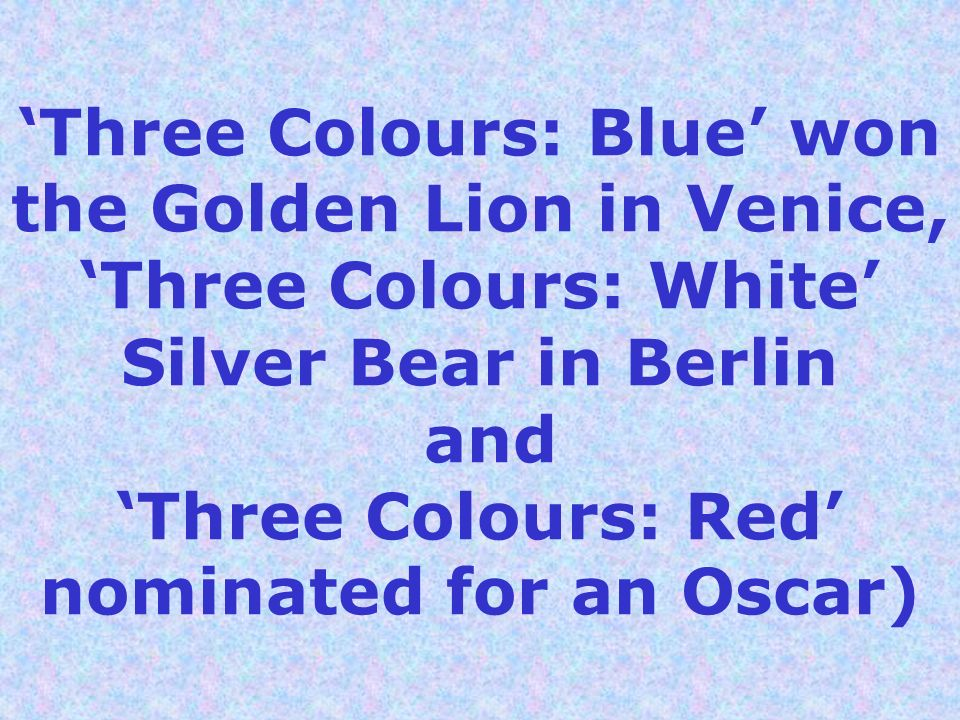 'Three Colours: Blue' won the Golden Lion in Venice, 'Three Colours: White' Silver Bear in Berlin and 'Three Colours: Red' nominated for an Oscar)