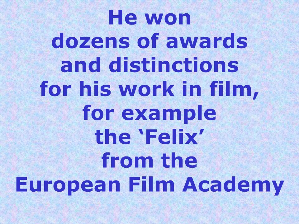 He won dozens of awards and distinctions for his work in film, for example the 'Felix' from the European Film Academy