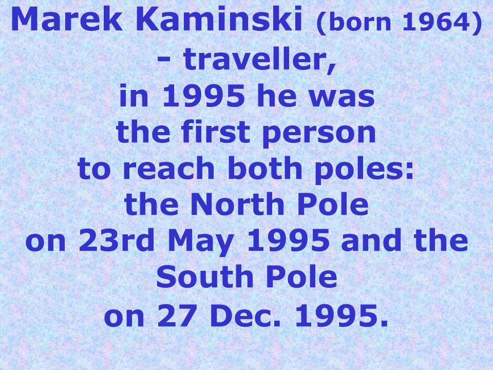Marek Kaminski (born 1964) - traveller, in 1995 he was the first person to reach both poles: the North Pole on 23rd May 1995 and the South Pole on 27 Dec.