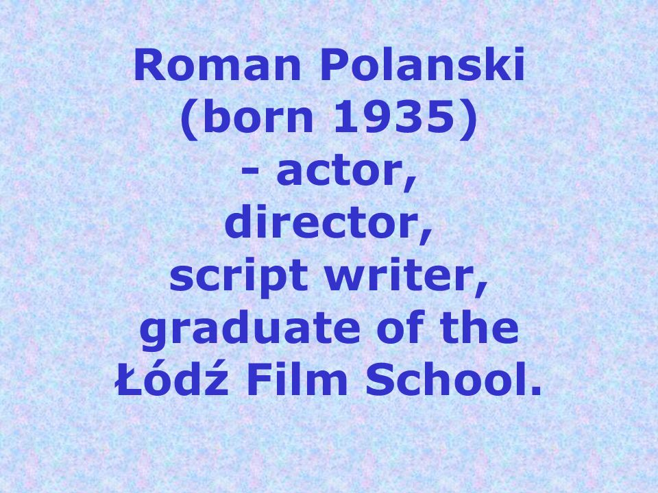 Roman Polanski (born 1935) - actor, director, script writer, graduate of the Łódź Film School.