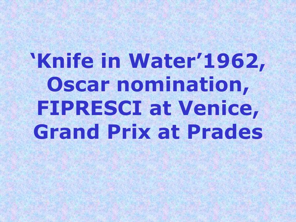 'Knife in Water'1962, Oscar nomination, FIPRESCI at Venice, Grand Prix at Prades