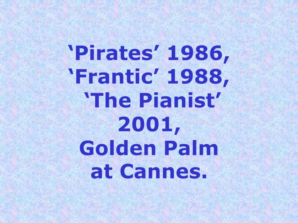 'Pirates' 1986, 'Frantic' 1988, 'The Pianist' 2001, Golden Palm at Cannes.